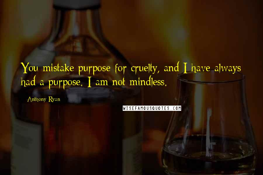 Anthony Ryan quotes: You mistake purpose for cruelty, and I have always had a purpose. I am not mindless.