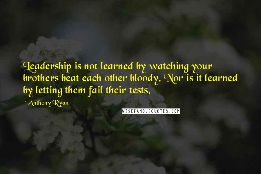 Anthony Ryan quotes: Leadership is not learned by watching your brothers beat each other bloody. Nor is it learned by letting them fail their tests.