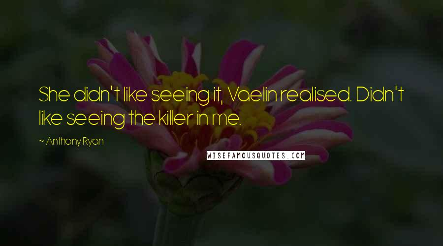 Anthony Ryan quotes: She didn't like seeing it, Vaelin realised. Didn't like seeing the killer in me.