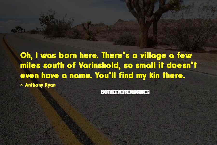 Anthony Ryan quotes: Oh, I was born here. There's a village a few miles south of Varinshold, so small it doesn't even have a name. You'll find my kin there.