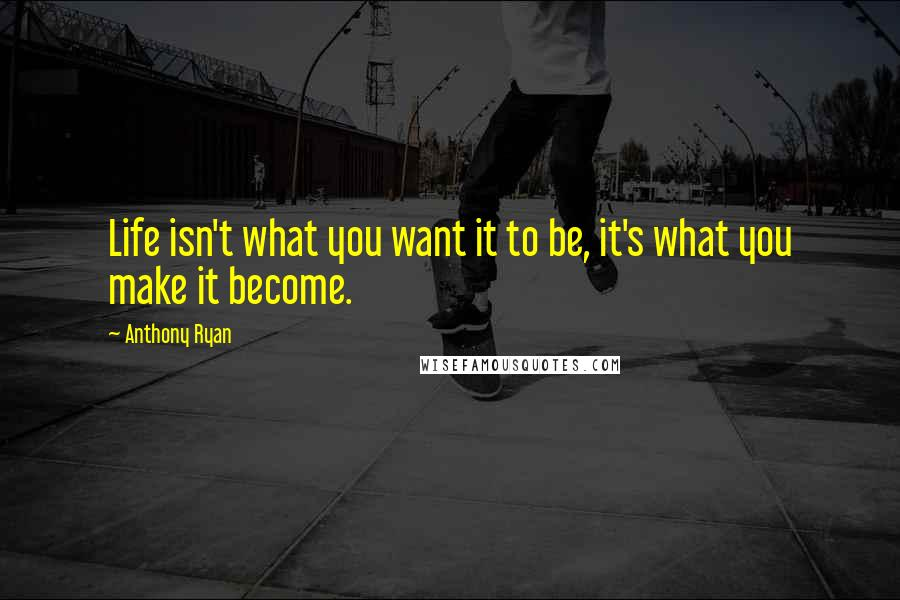 Anthony Ryan quotes: Life isn't what you want it to be, it's what you make it become.