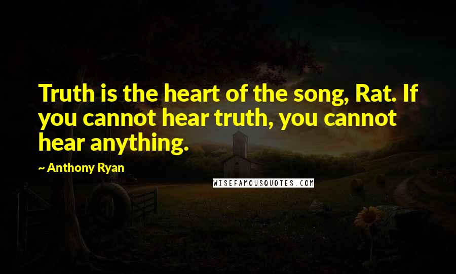 Anthony Ryan quotes: Truth is the heart of the song, Rat. If you cannot hear truth, you cannot hear anything.