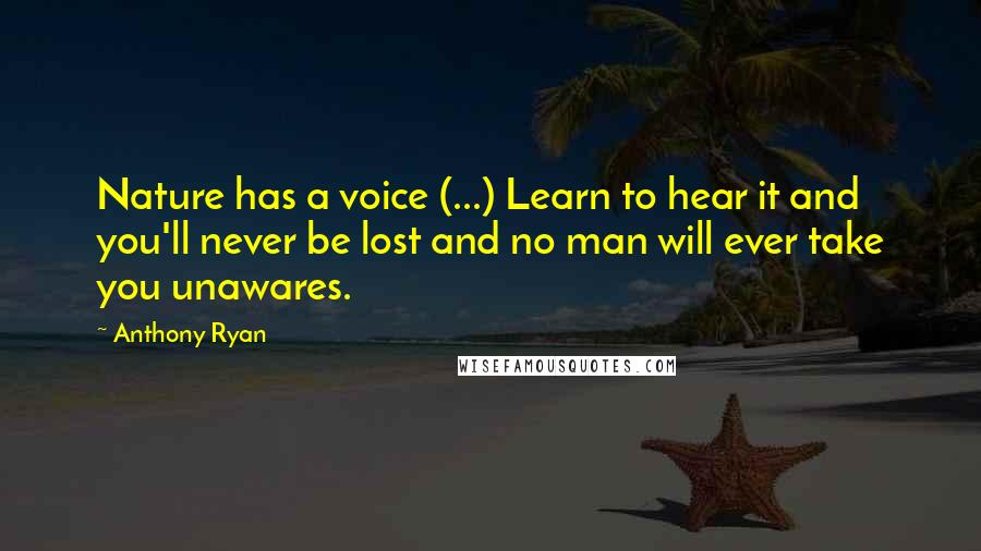 Anthony Ryan quotes: Nature has a voice (...) Learn to hear it and you'll never be lost and no man will ever take you unawares.