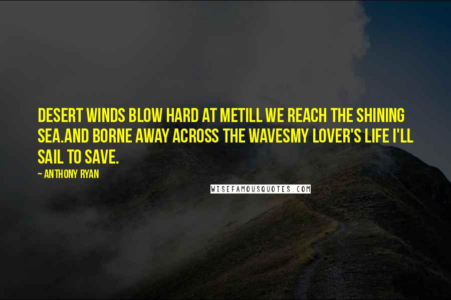 Anthony Ryan quotes: Desert winds blow hard at meTill we reach the shining sea.And borne away across the wavesMy lover's life I'll sail to save.