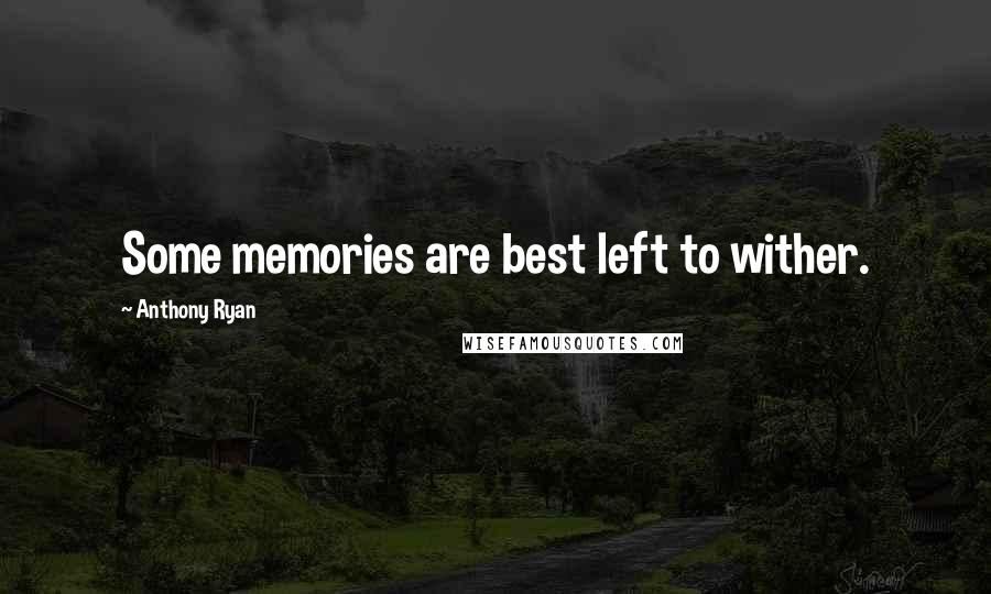 Anthony Ryan quotes: Some memories are best left to wither.