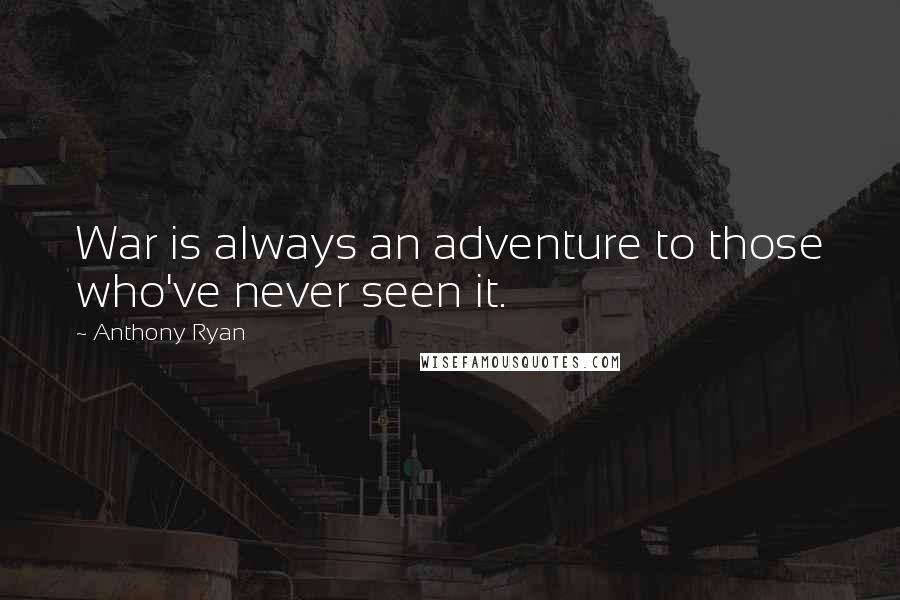 Anthony Ryan quotes: War is always an adventure to those who've never seen it.