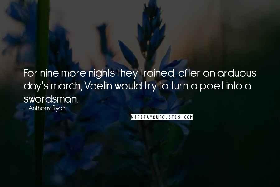 Anthony Ryan quotes: For nine more nights they trained, after an arduous day's march, Vaelin would try to turn a poet into a swordsman.