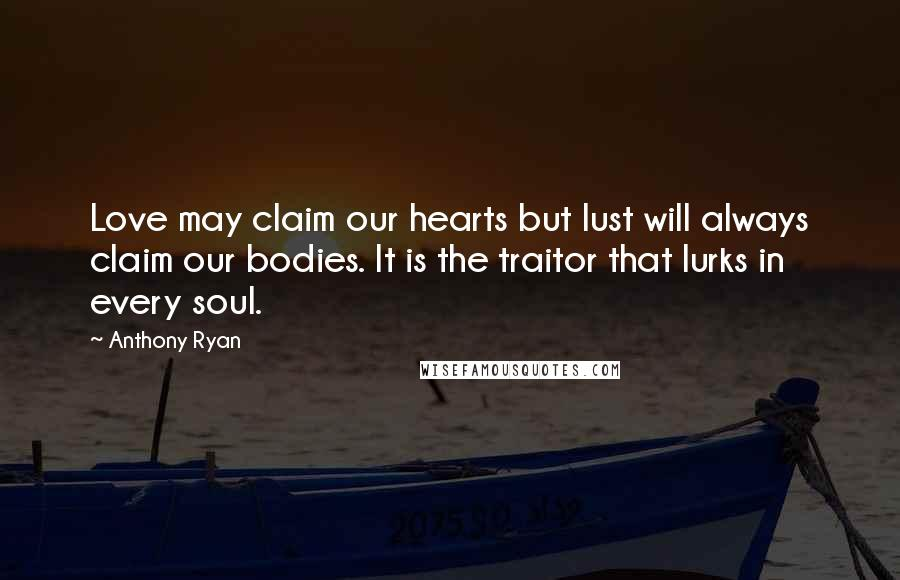Anthony Ryan quotes: Love may claim our hearts but lust will always claim our bodies. It is the traitor that lurks in every soul.