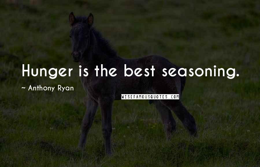 Anthony Ryan quotes: Hunger is the best seasoning.