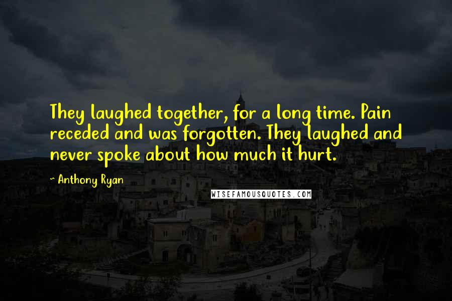 Anthony Ryan quotes: They laughed together, for a long time. Pain receded and was forgotten. They laughed and never spoke about how much it hurt.