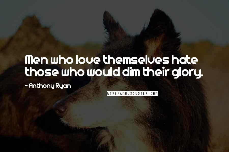 Anthony Ryan quotes: Men who love themselves hate those who would dim their glory.
