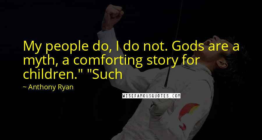 """Anthony Ryan quotes: My people do, I do not. Gods are a myth, a comforting story for children."""" """"Such"""