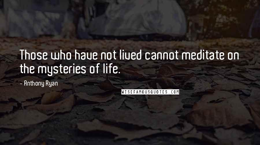 Anthony Ryan quotes: Those who have not lived cannot meditate on the mysteries of life.