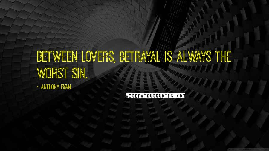 Anthony Ryan quotes: Between lovers, betrayal is always the worst sin.
