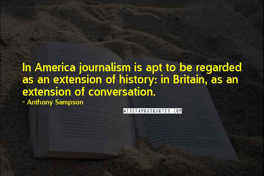 Anthony Sampson quotes: In America journalism is apt to be regarded as an extension of history: in Britain, as an extension of conversation.