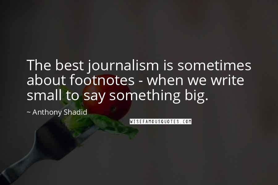 Anthony Shadid quotes: The best journalism is sometimes about footnotes - when we write small to say something big.