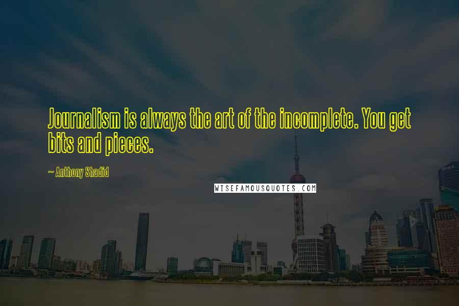 Anthony Shadid quotes: Journalism is always the art of the incomplete. You get bits and pieces.