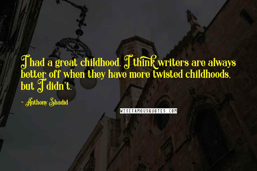 Anthony Shadid quotes: I had a great childhood. I think writers are always better off when they have more twisted childhoods, but I didn't.