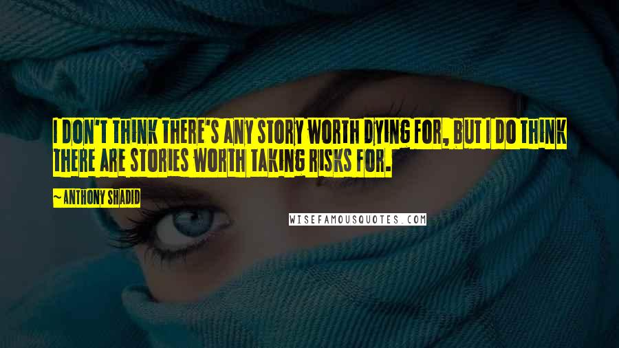 Anthony Shadid quotes: I don't think there's any story worth dying for, but I do think there are stories worth taking risks for.