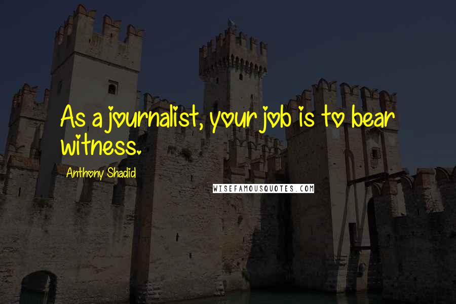 Anthony Shadid quotes: As a journalist, your job is to bear witness.