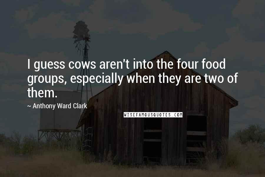 Anthony Ward Clark quotes: I guess cows aren't into the four food groups, especially when they are two of them.