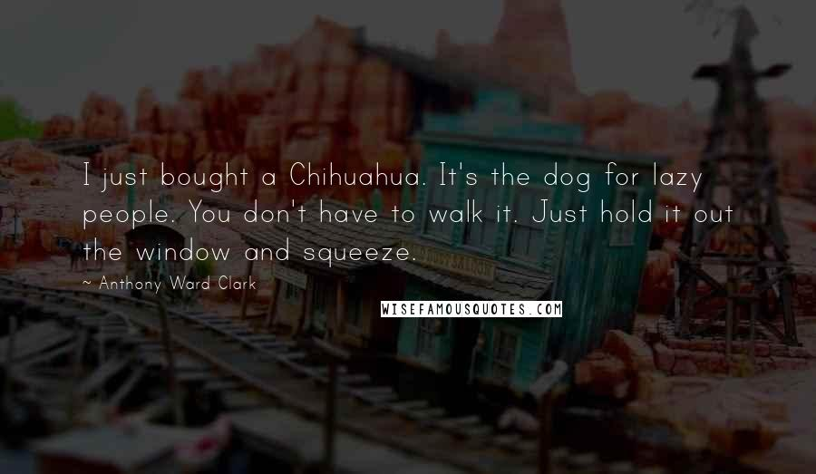 Anthony Ward Clark quotes: I just bought a Chihuahua. It's the dog for lazy people. You don't have to walk it. Just hold it out the window and squeeze.