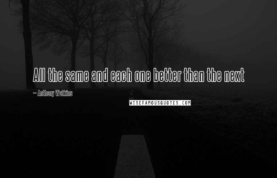 Anthony Watkins quotes: All the same and each one better than the next