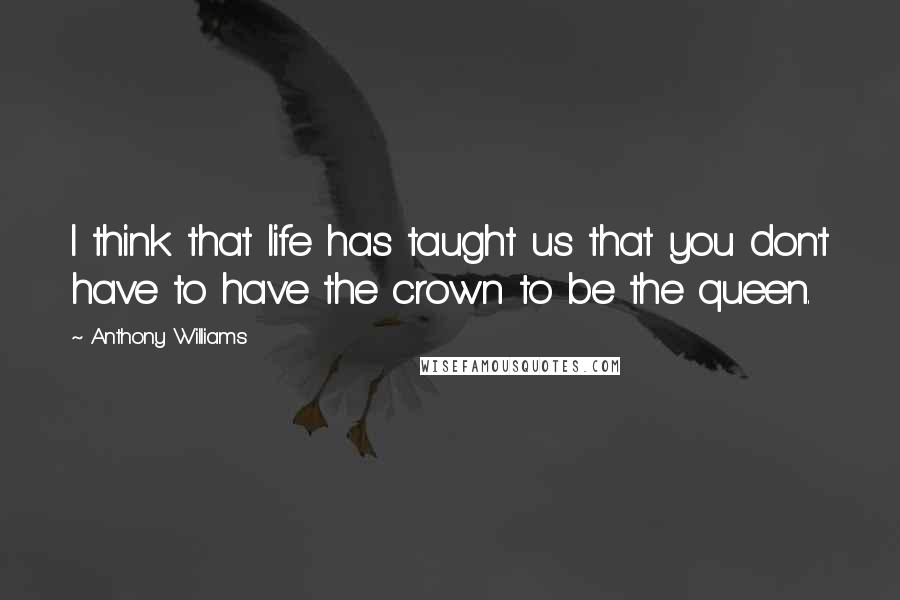 Anthony Williams quotes: I think that life has taught us that you don't have to have the crown to be the queen.