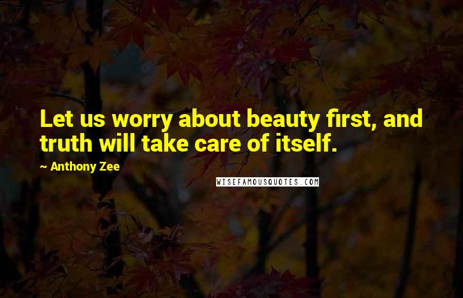 Anthony Zee quotes: Let us worry about beauty first, and truth will take care of itself.