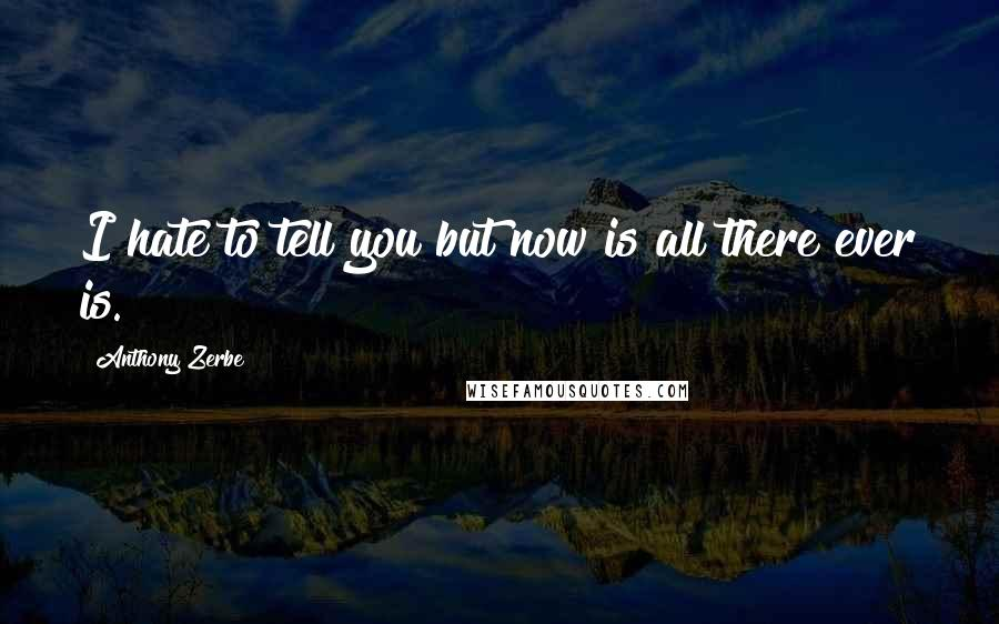Anthony Zerbe quotes: I hate to tell you but now is all there ever is.
