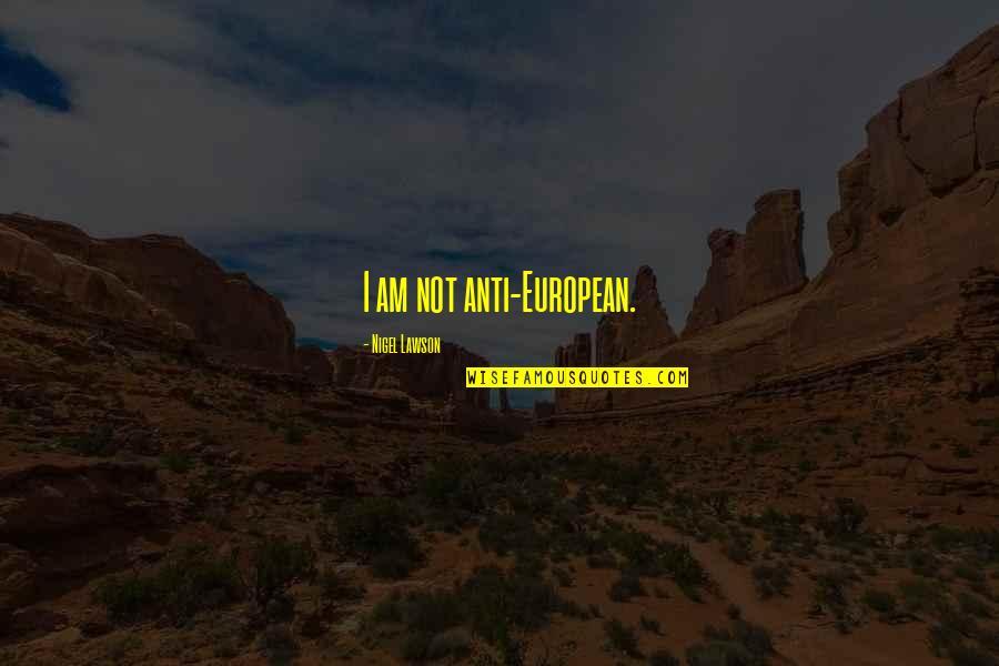 Anti European Quotes By Nigel Lawson: I am not anti-European.