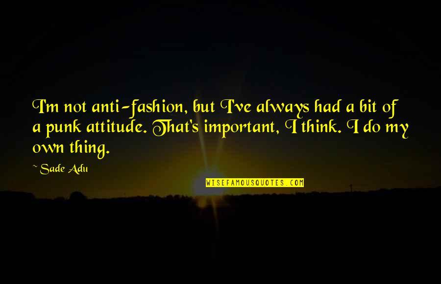 Anti Fashion Quotes By Sade Adu: I'm not anti-fashion, but I've always had a