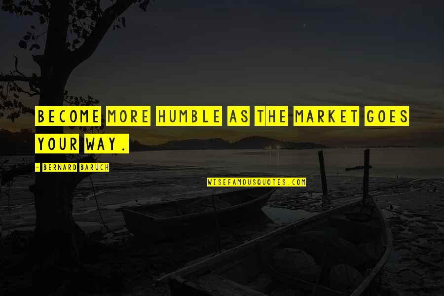 Anti Gambling Quotes By Bernard Baruch: Become more humble as the market goes your