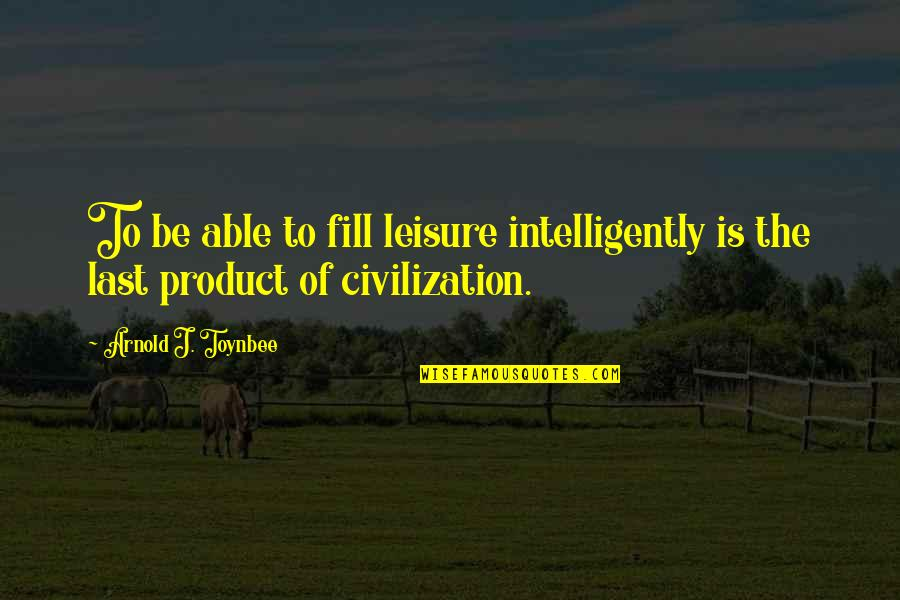 Anti Labor Union Quotes By Arnold J. Toynbee: To be able to fill leisure intelligently is