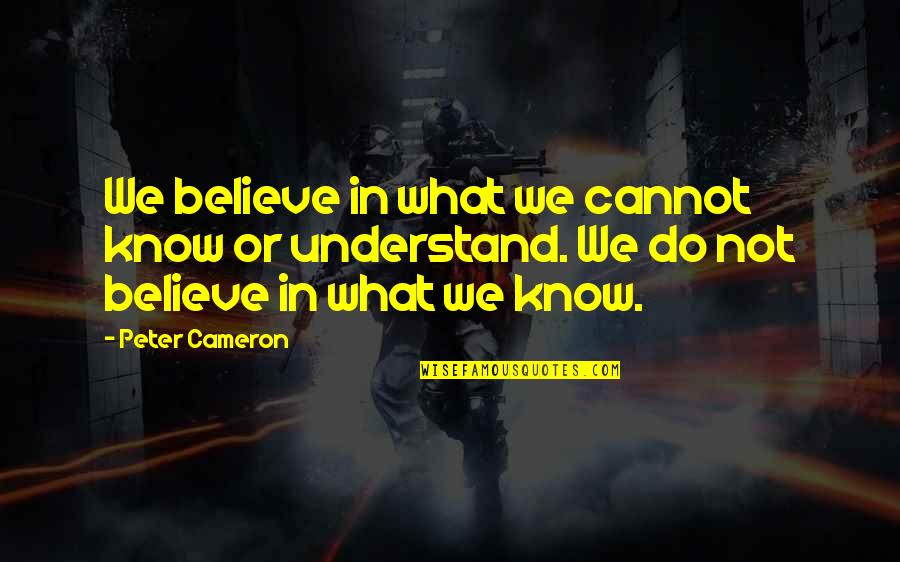 Anti Labor Union Quotes By Peter Cameron: We believe in what we cannot know or