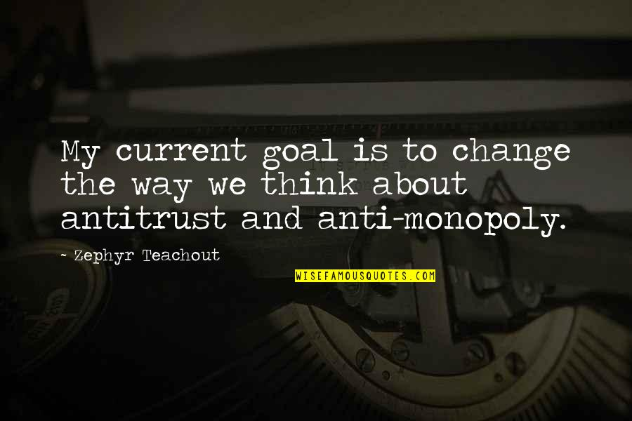 Anti Monopoly Quotes By Zephyr Teachout: My current goal is to change the way