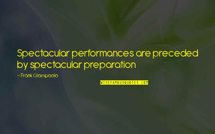 Anti Nuclear Weapons Quotes By Frank Giampaolo: Spectacular performances are preceded by spectacular preparation