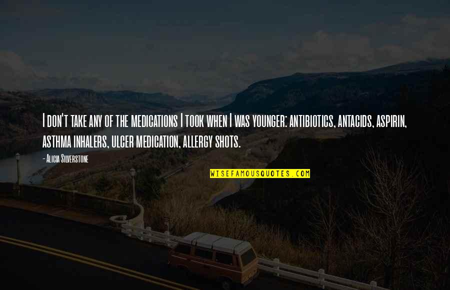 Antibiotics Quotes By Alicia Silverstone: I don't take any of the medications I