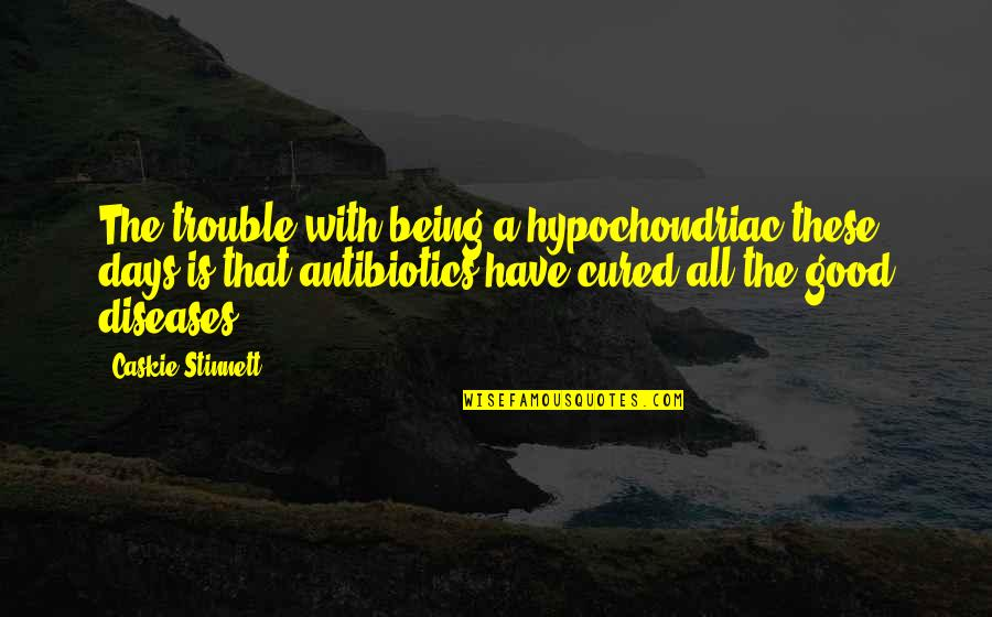 Antibiotics Quotes By Caskie Stinnett: The trouble with being a hypochondriac these days