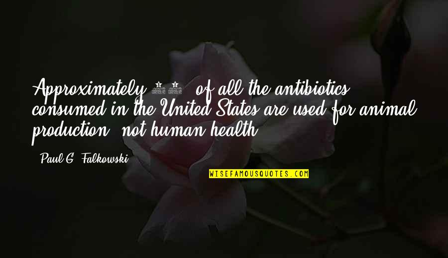 Antibiotics Quotes By Paul G. Falkowski: Approximately 80% of all the antibiotics consumed in