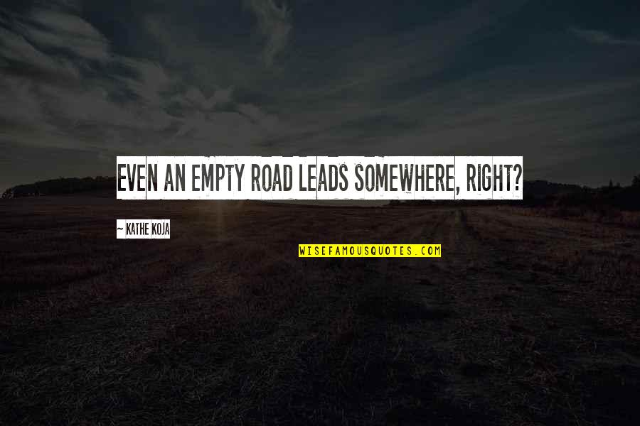Antichristly Quotes By Kathe Koja: Even an empty road leads somewhere, right?