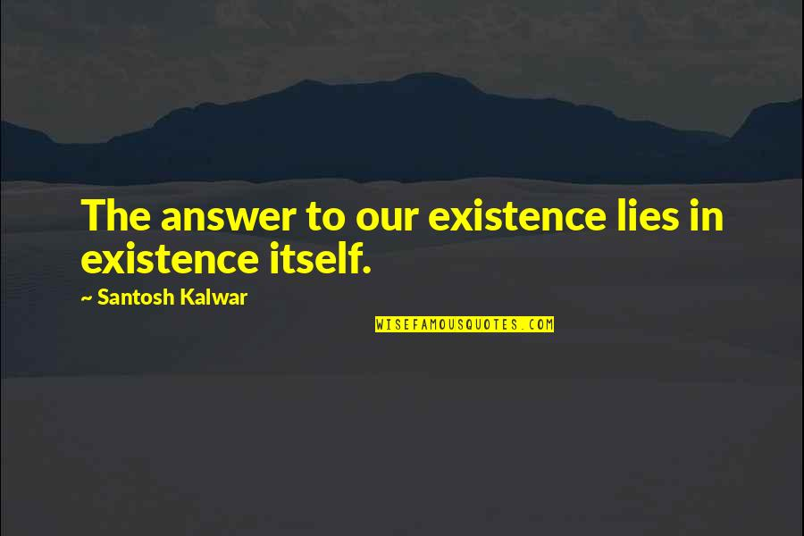 Antichristly Quotes By Santosh Kalwar: The answer to our existence lies in existence