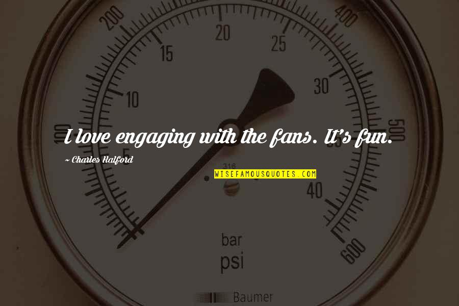 Antifragility Quotes By Charles Halford: I love engaging with the fans. It's fun.