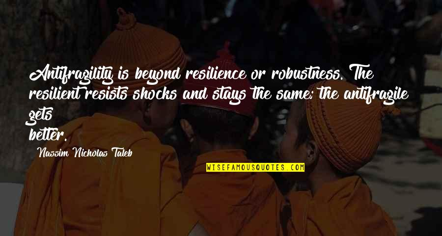 Antifragility Quotes By Nassim Nicholas Taleb: Antifragility is beyond resilience or robustness. The resilient
