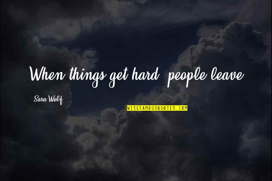 Antifragility Quotes By Sara Wolf: When things get hard, people leave