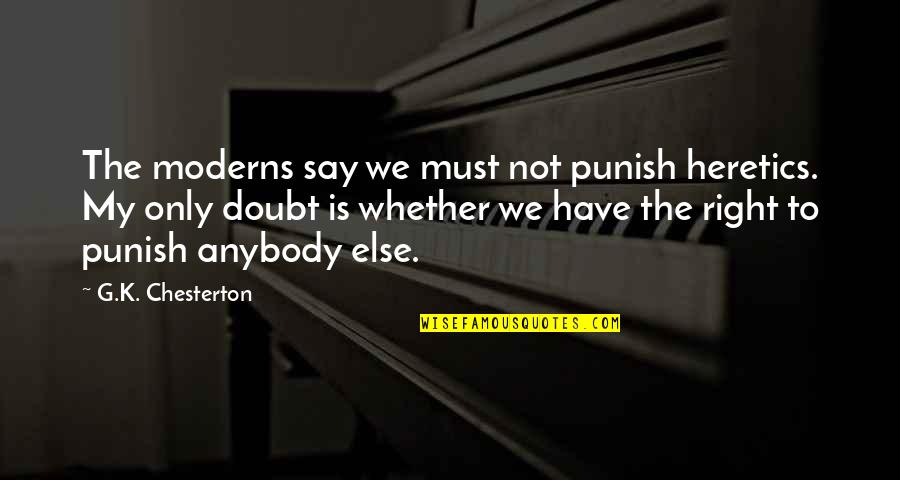 Antipa Quotes By G.K. Chesterton: The moderns say we must not punish heretics.