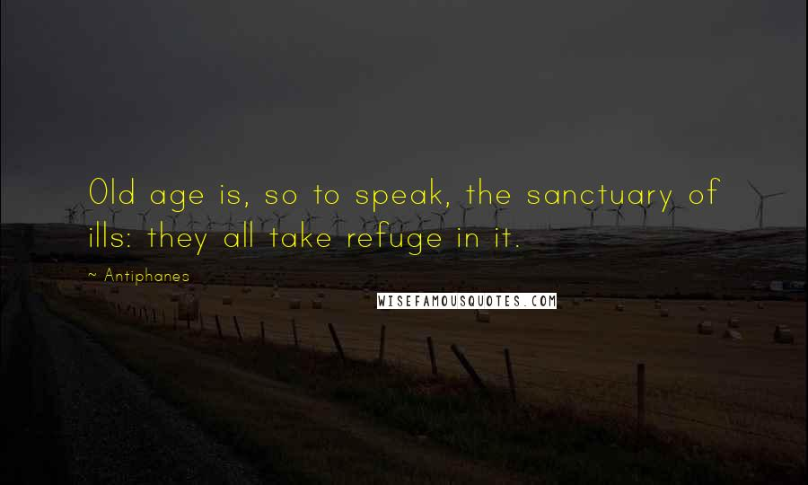 Antiphanes quotes: Old age is, so to speak, the sanctuary of ills: they all take refuge in it.