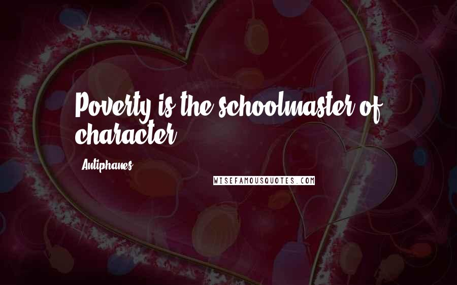 Antiphanes quotes: Poverty is the schoolmaster of character.