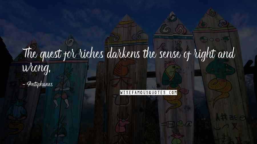 Antiphanes quotes: The quest for riches darkens the sense of right and wrong.