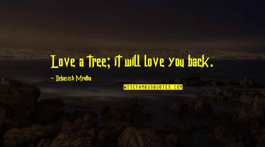 Antiquest Quotes By Debasish Mridha: Love a tree; it will love you back.